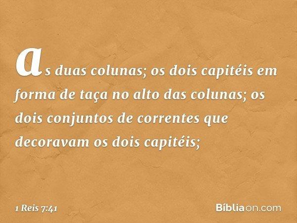 as duas colunas; os dois capitéis em forma de taça no alto das colunas; os dois conjuntos de correntes que decoravam os dois capitéis; -- 1 Reis 7:41
