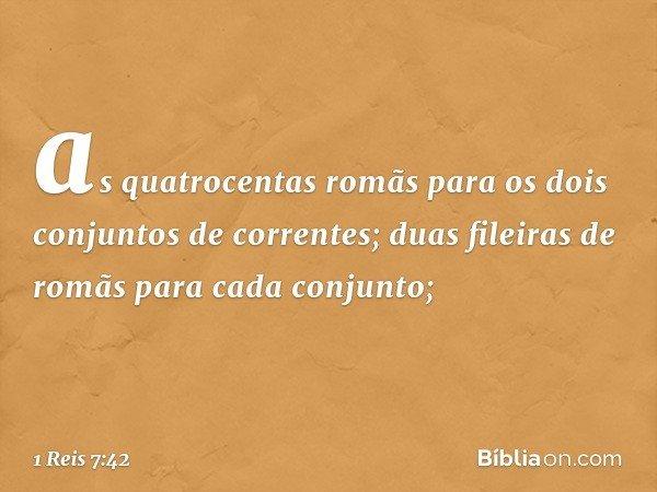 as quatrocentas romãs para os dois conjuntos de correntes; duas fileiras de romãs para cada conjunto; -- 1 Reis 7:42