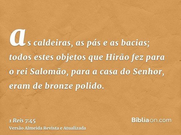 as caldeiras, as pás e as bacias; todos estes objetos que Hirão fez para o rei Salomão, para a casa do Senhor, eram de bronze polido.