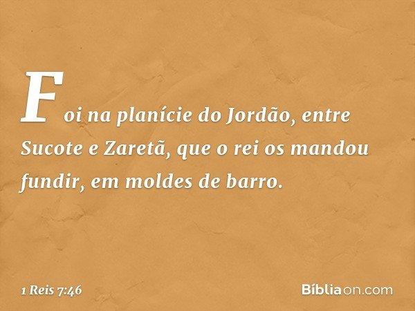 Foi na planície do Jordão, entre Sucote e Zaretã, que o rei os mandou fundir, em moldes de barro. -- 1 Reis 7:46
