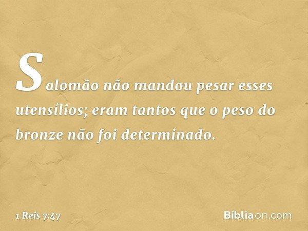 Salomão não mandou pesar esses utensílios; eram tantos que o peso do bronze não foi determinado. -- 1 Reis 7:47