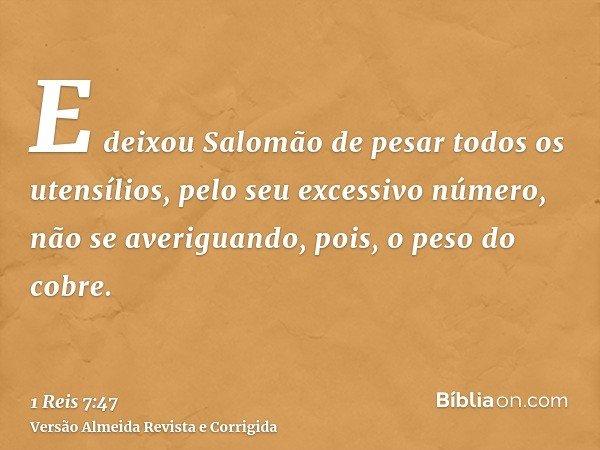 E deixou Salomão de pesar todos os utensílios, pelo seu excessivo número, não se averiguando, pois, o peso do cobre.