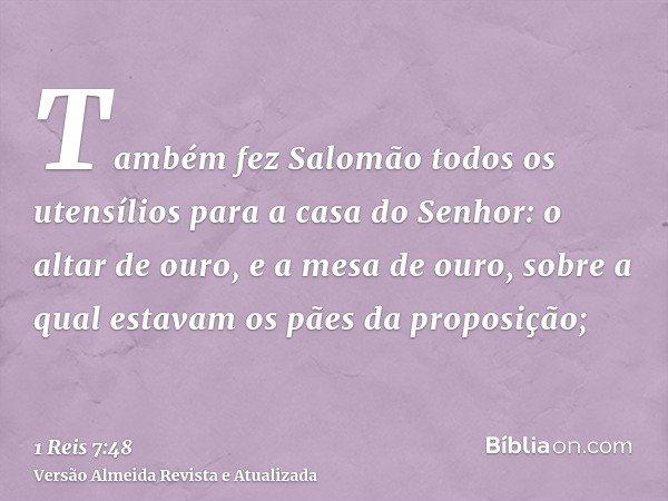 Também fez Salomão todos os utensílios para a casa do Senhor: o altar de ouro, e a mesa de ouro, sobre a qual estavam os pães da proposição;