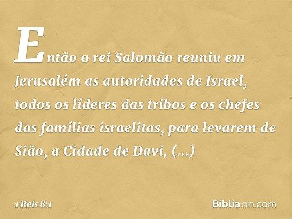 Então o rei Salomão reuniu em Jerusalém as autoridades de Israel, todos os líderes das tribos e os chefes das famílias israelitas, para levarem de Sião, a Cidad