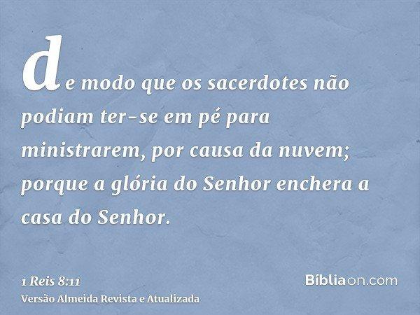 de modo que os sacerdotes não podiam ter-se em pé para ministrarem, por causa da nuvem; porque a glória do Senhor enchera a casa do Senhor.