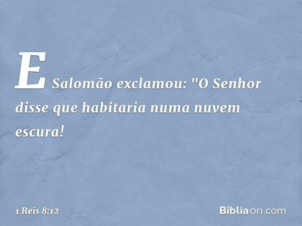 """E Salomão exclamou: """"O Senhor disse que habitaria numa nuvem escura! -- 1 Reis 8:12"""