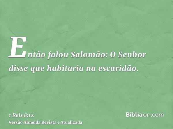 Então falou Salomão: O Senhor disse que habitaria na escuridão.