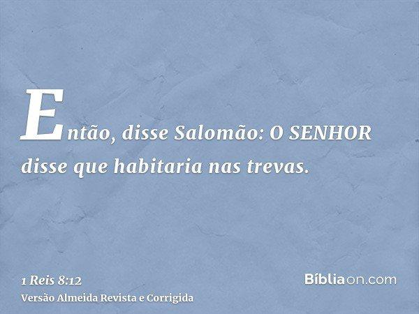 Então, disse Salomão: O SENHOR disse que habitaria nas trevas.