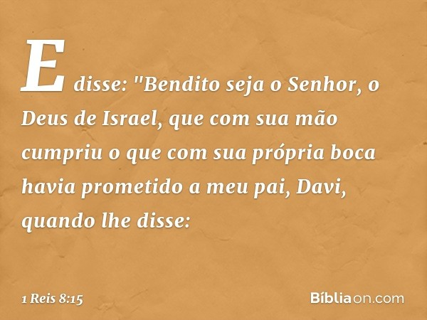 """E disse: """"Bendito seja o Senhor, o Deus de Israel, que com sua mão cumpriu o que com sua própria boca havia prometido a meu pai, Davi, quando lhe disse: -- 1 Re"""