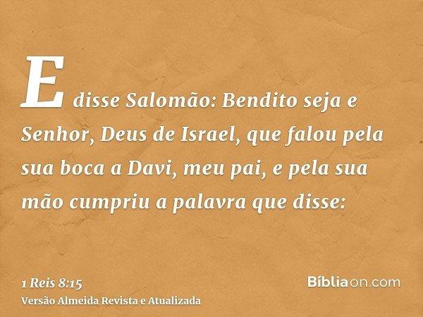 E disse Salomão: Bendito seja e Senhor, Deus de Israel, que falou pela sua boca a Davi, meu pai, e pela sua mão cumpriu a palavra que disse: