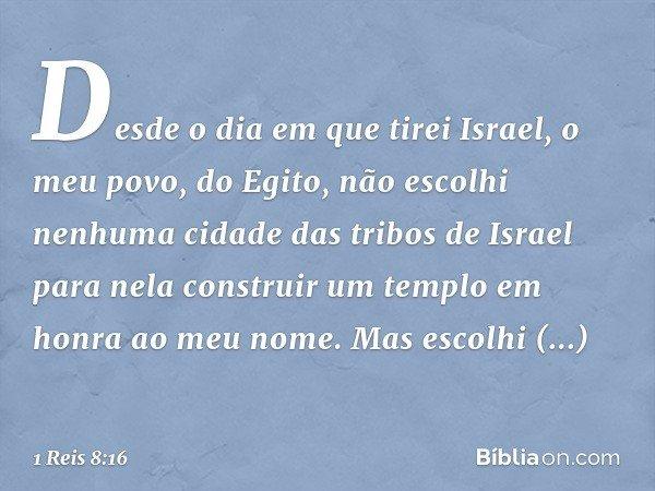 'Desde o dia em que tirei Israel, o meu povo, do Egito, não escolhi nenhuma cidade das tribos de Israel para nela construir um templo em honra ao meu nome. Mas
