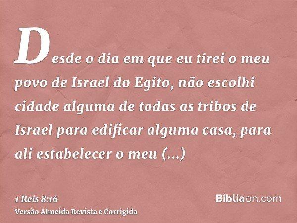 Desde o dia em que eu tirei o meu povo de Israel do Egito, não escolhi cidade alguma de todas as tribos de Israel para edificar alguma casa, para ali estabelece