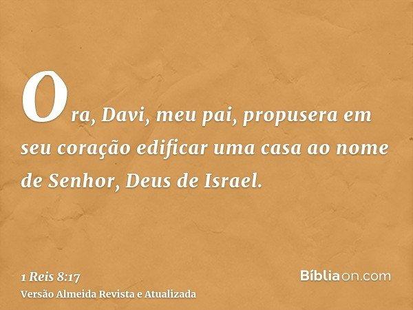 Ora, Davi, meu pai, propusera em seu coração edificar uma casa ao nome de Senhor, Deus de Israel.