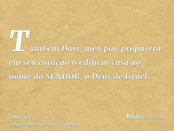 Também Davi, meu pai, propusera em seu coração o edificar casa ao nome do SENHOR, o Deus de Israel.