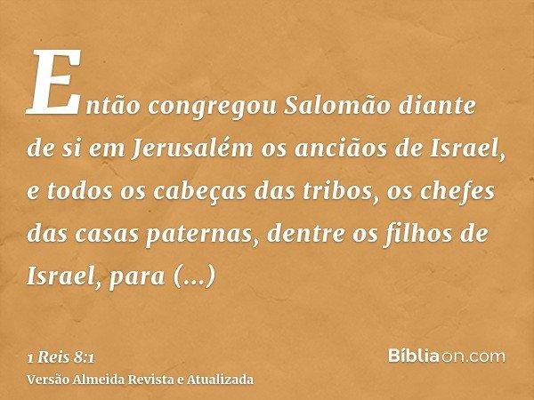 Então congregou Salomão diante de si em Jerusalém os anciãos de Israel, e todos os cabeças das tribos, os chefes das casas paternas, dentre os filhos de Israel,