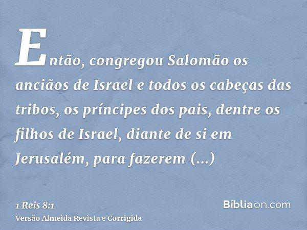 Então, congregou Salomão os anciãos de Israel e todos os cabeças das tribos, os príncipes dos pais, dentre os filhos de Israel, diante de si em Jerusalém, para