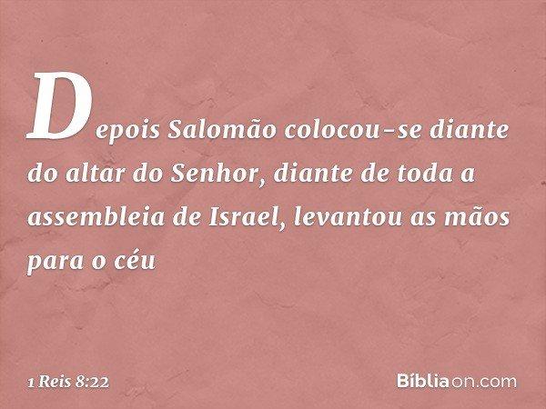 Depois Salomão colocou-se diante do altar do Senhor, diante de toda a assembleia de Israel, levantou as mãos para o céu -- 1 Reis 8:22