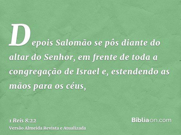 Depois Salomão se pôs diante do altar do Senhor, em frente de toda a congregação de Israel e, estendendo as mãos para os céus,