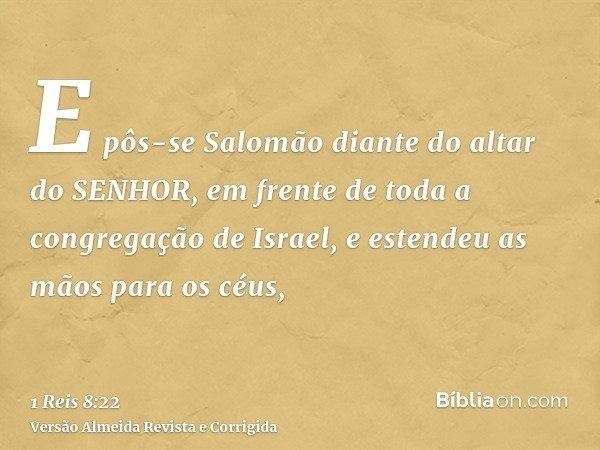 E pôs-se Salomão diante do altar do SENHOR, em frente de toda a congregação de Israel, e estendeu as mãos para os céus,