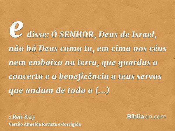 e disse: Ó SENHOR, Deus de Israel, não há Deus como tu, em cima nos céus nem embaixo na terra, que guardas o concerto e a beneficência a teus servos que andam d