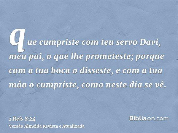 que cumpriste com teu servo Davi, meu pai, o que lhe prometeste; porque com a tua boca o disseste, e com a tua mão o cumpriste, como neste dia se vê.