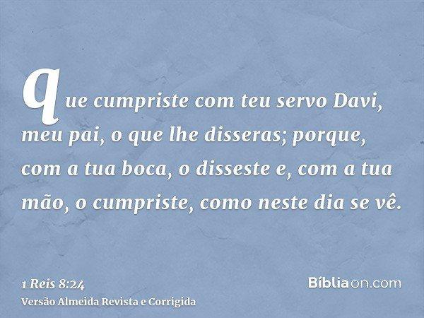 que cumpriste com teu servo Davi, meu pai, o que lhe disseras; porque, com a tua boca, o disseste e, com a tua mão, o cumpriste, como neste dia se vê.