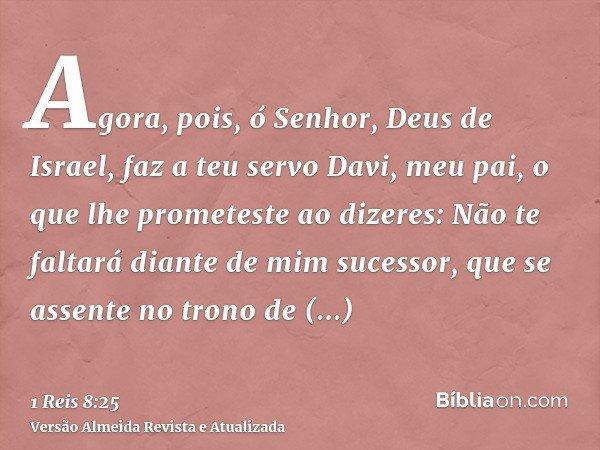 Agora, pois, ó Senhor, Deus de Israel, faz a teu servo Davi, meu pai, o que lhe prometeste ao dizeres: Não te faltará diante de mim sucessor, que se assente no