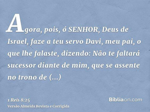 Agora, pois, ó SENHOR, Deus de Israel, faze a teu servo Davi, meu pai, o que lhe falaste, dizendo: Não te faltará sucessor diante de mim, que se assente no tron