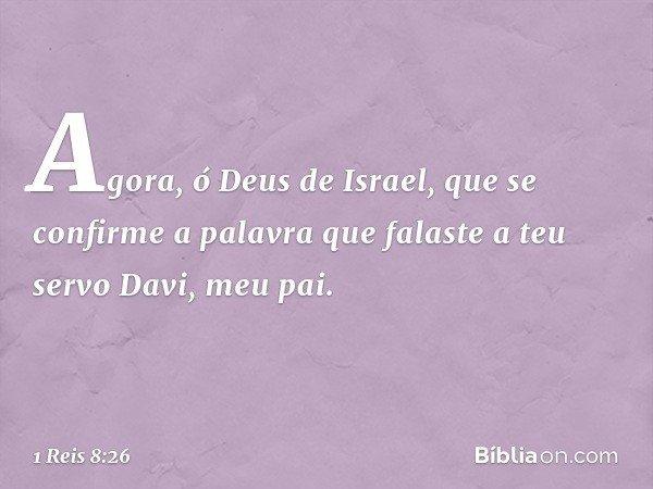 Agora, ó Deus de Israel, que se confirme a palavra que falaste a teu servo Davi, meu pai. -- 1 Reis 8:26
