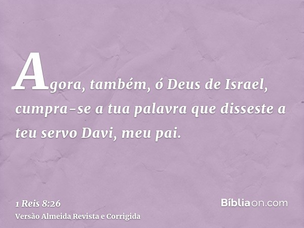 Agora, também, ó Deus de Israel, cumpra-se a tua palavra que disseste a teu servo Davi, meu pai.