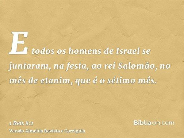 E todos os homens de Israel se juntaram, na festa, ao rei Salomão, no mês de etanim, que é o sétimo mês.