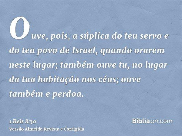 Ouve, pois, a súplica do teu servo e do teu povo de Israel, quando orarem neste lugar; também ouve tu, no lugar da tua habitação nos céus; ouve também e perdoa.