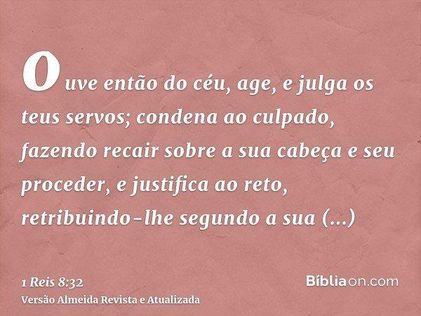 ouve então do céu, age, e julga os teus servos; condena ao culpado, fazendo recair sobre a sua cabeça e seu proceder, e justifica ao reto, retribuindo-lhe segun