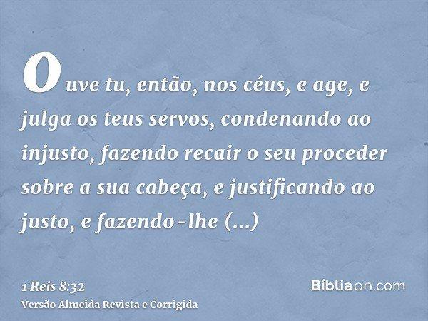 ouve tu, então, nos céus, e age, e julga os teus servos, condenando ao injusto, fazendo recair o seu proceder sobre a sua cabeça, e justificando ao justo, e faz