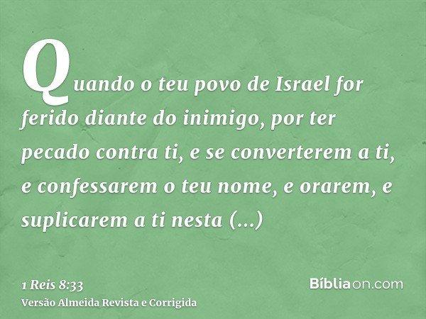 Quando o teu povo de Israel for ferido diante do inimigo, por ter pecado contra ti, e se converterem a ti, e confessarem o teu nome, e orarem, e suplicarem a ti