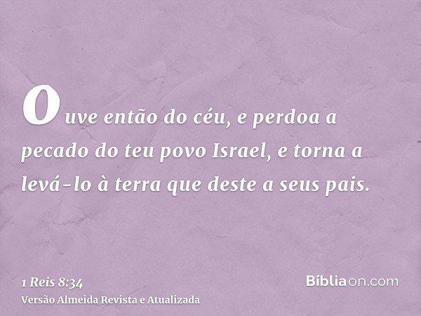 ouve então do céu, e perdoa a pecado do teu povo Israel, e torna a levá-lo à terra que deste a seus pais.