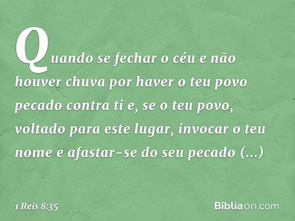 """""""Quando se fechar o céu e não houver chuva por haver o teu povo pecado contra ti e, se o teu povo, voltado para este lugar, invocar o teu nome e afastar-se do s"""