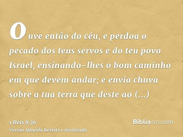 ouve então do céu, e perdoa o pecado dos teus servos e do teu povo Israel, ensinando-lhes o bom caminho em que devem andar; e envia chuva sobre a tua terra que