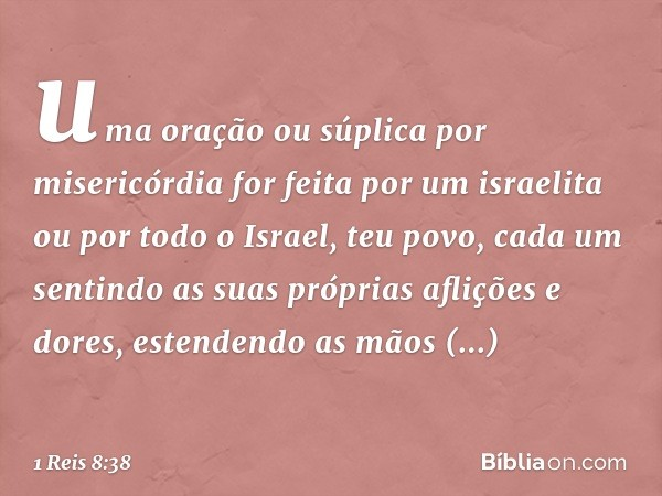 uma oração ou súplica por misericórdia for feita por um israelita ou por todo o Israel, teu povo, cada um sentindo as suas próprias aflições e dores, estendendo