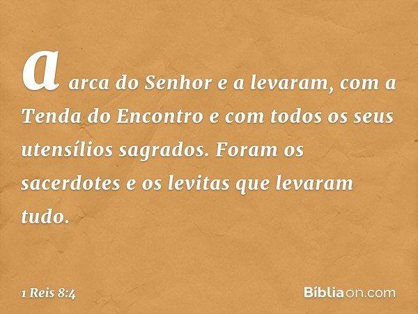 a arca do Senhor e a levaram, com a Tenda do Encontro e com todos os seus utensílios sagrados. Foram os sacerdotes e os levitas que levaram tudo. -- 1 Reis 8:4