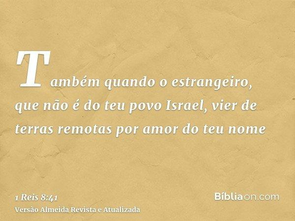 Também quando o estrangeiro, que não é do teu povo Israel, vier de terras remotas por amor do teu nome