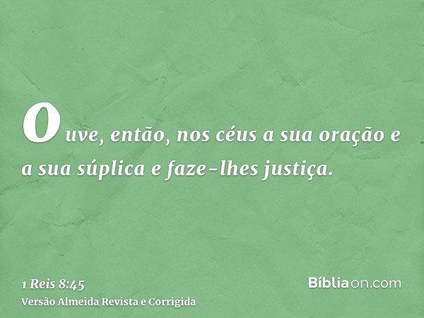 ouve, então, nos céus a sua oração e a sua súplica e faze-lhes justiça.