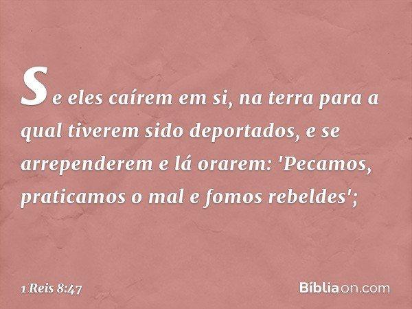 se eles caírem em si, na terra para a qual tiverem sido deportados, e se arrependerem e lá orarem: 'Pecamos, praticamos o mal e fomos rebeldes'; -- 1 Reis 8:47