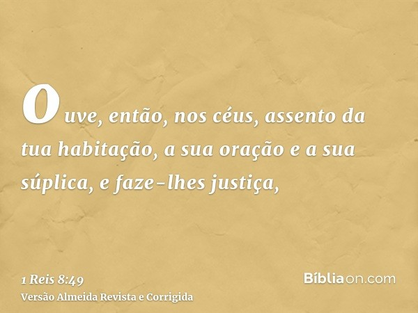 ouve, então, nos céus, assento da tua habitação, a sua oração e a sua súplica, e faze-lhes justiça,