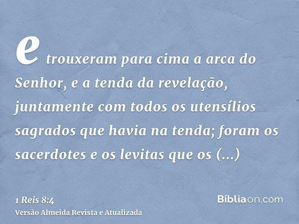 e trouxeram para cima a arca do Senhor, e a tenda da revelação, juntamente com todos os utensílios sagrados que havia na tenda; foram os sacerdotes e os levitas