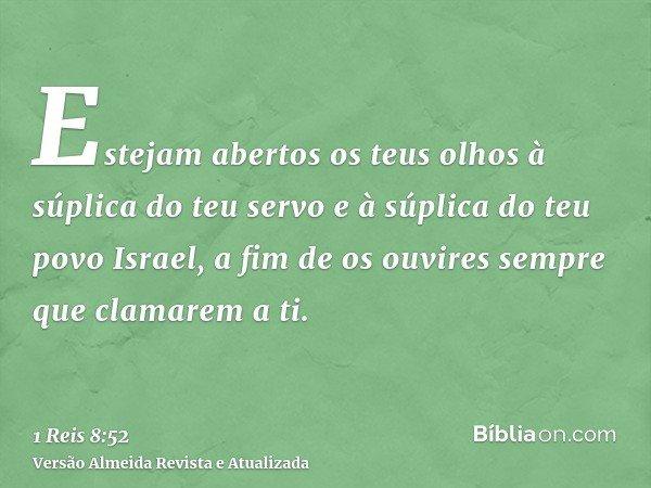 Estejam abertos os teus olhos à súplica do teu servo e à súplica do teu povo Israel, a fim de os ouvires sempre que clamarem a ti.