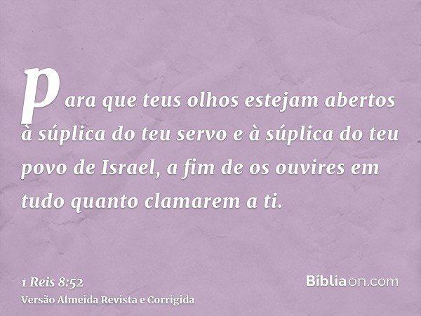 para que teus olhos estejam abertos à súplica do teu servo e à súplica do teu povo de Israel, a fim de os ouvires em tudo quanto clamarem a ti.