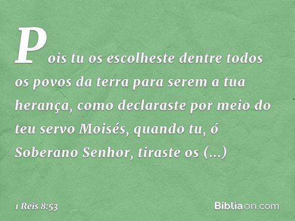 Pois tu os escolheste dentre todos os povos da terra para serem a tua herança, como declaraste por meio do teu servo Moisés, quando tu, ó Soberano Senhor, tiras