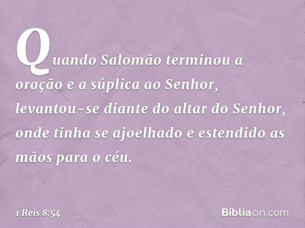 Quando Salomão terminou a oração e a súplica ao Senhor, levantou-se diante do altar do Senhor, onde tinha se ajoelhado e estendido as mãos para o céu. -- 1 Reis