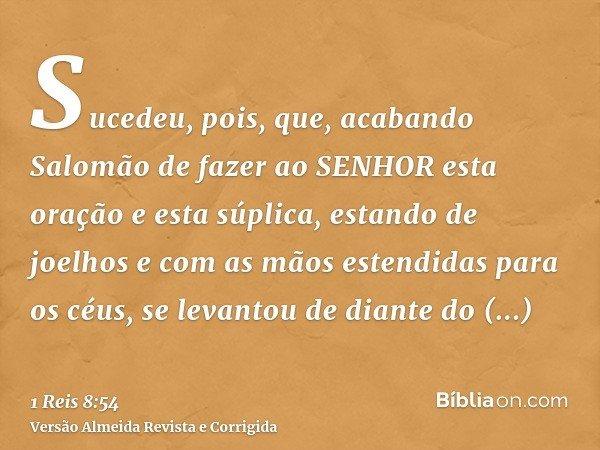 Sucedeu, pois, que, acabando Salomão de fazer ao SENHOR esta oração e esta súplica, estando de joelhos e com as mãos estendidas para os céus, se levantou de dia